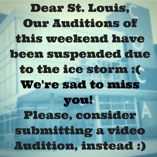 Dear St. Louis,Our Auditions ofthis weekend havebeen suspended due to the ice storm -(We're sad to miss you! Please, consider submitting a video Audition -)